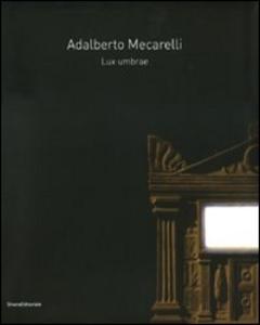 Libro Adalberto Mecarelli. Lux umbrae. Catalogo della mostra (Siena, 27 febbraio-6 giugno 2010). Ediz. italiana e francese