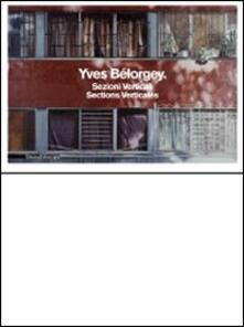 Yves Bélorgey. Sezioni verticali. Catalogo della mostra (Milano, 14 maggio-11 luglio 2010). Ediz. italiana e francese - Yves Bélorgey,P. Luigi Cervellati - copertina