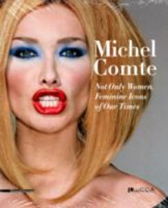 Michel Comte. Not only Woman. Feminine Icons of Our Times. Ediz. italiana e inglese