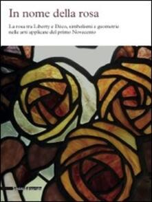 In nome della rosa. La rosa tra liberty e Decò, simbolismi e geometrie nelle arti applicate del primo Novecento - copertina