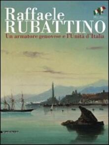 Raffaele Rubattino. Un armatore genovese e lUnità dItalia. Catalogo della mostra. Ediz. illustrata.pdf