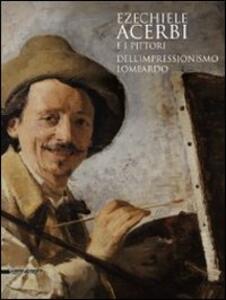 Ezechiele Acerbi e i pittori dell'impressionismo lombardo. Catalogo della mostra (5 dicembre 2010-27 febbraio 2011)