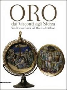 Libro Oro dai Visconti agli Sforza. Smalti e oreficeria nel Ducato di Milano. Catalogo della mostra (Milano, 30 settembre 2011-30 gennaio 2012)