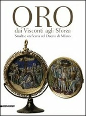 Oro dai Visconti agli Sforza. Smalti e oreficeria nel Ducato di Milano. Catalogo della mostra (Milano, 30 settembre 2011-30 gennaio 2012)