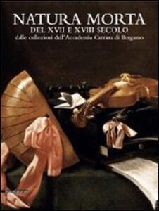Natura morta del XVII e del XVIII secolo dalle collezioni dell'Accademia Carrara di Bergamo. Catalogo della mostra