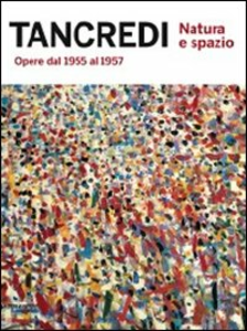 Libro Tancredi. Natura e spazio. Opere dal 1955 al 1957. Catalogo della mostra (Milano, 20 ottobre-23 dicembre 2011)