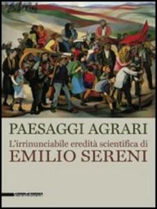 Paesaggi agrari. L'irrinunciabile eredità scientifica di Emilio Sereni. Catalogo della mostra (Roma, 13 novembre 2011-dicembre 2012)