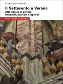 Il Settecento a Verona. Guida alla ricerca di pittori, frescanti, scultori e lapicidi. Ediz. illustrata - Francesco Monicelli - copertina