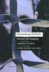 Fernando Garbellotto. Respirare l'ombra è come toccare un corpo. Fractal net singing. Catalogo della mostra. Ediz. italiana e inglese