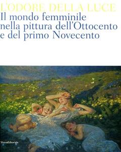 Libro L' odore della luce. Il mondo femminile nella pittura dell'Ottocento e del primo Novecento. Catalogo della mostra (Barletta, 5 maggio-19 agosto 2012)