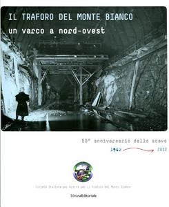 Libro Il traforo del Monte Bianco. Un varco a nord-ovest. 50° anniversario dello scavo (1962-2012)