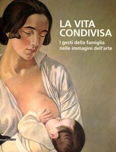 Foto Cover di La vita condivisa. I gesti della famiglia nelle immagini dell'arte. Catalogo della mostra (Milano, 15 maggio-1 luglio 2012), Libro di  edito da Silvana