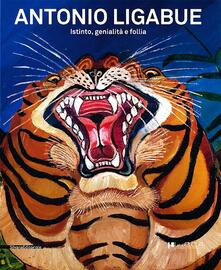 Antonio Ligabue. Istinto, genialità, follia. Catalogo della mostra (Lucca, 2 marzo-9 giugno 2013) - copertina