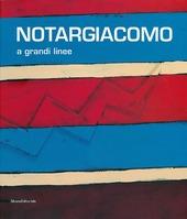Notargiacomo. A grandi linee. Catalogo della mostra (Ascoli Piceno, 20 aprile - 8 novembre 2013)