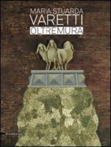 Libro Maria Stuarda Varetti. Oltremura. Catalogo della mostra (Lucca, 10 settembre-27 ottobre 2013). Ediz. italiana e inglese