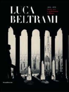 Libro Luca Beltrami (1854-1933). Storia, arte e architettura a Milano. Monografia. Catalogo della mostra (Milano, 27 marzo-29 giugno 2014)