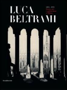 Luca Beltrami (1854-1933). Storia, arte e architettura a Milano. Monografia. Catalogo della mostra (Milano, 27 marzo-29 giugno 2014).pdf