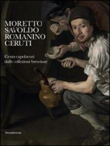 Moretto, Savoldo, Romanino, Ceruti. 100 capolavori dalle collezioni bresciane. Catalogo della mostra (Brescia, 1 marzo-1 giugno 2014)