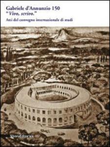 Gabriele D'Annunzio 150. «Vivo, scrivo». Atti del Convegno internazionale di studi (Pescara, 12-13 marzo 2013)