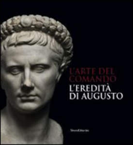 Libro L' arte del comando. L'eredità di Augusto. Catalogo della mostra (Roma, 25 aprile-7 settembre 2014)