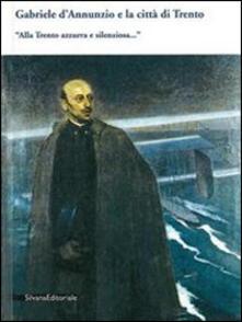Gabriele D'Annunzio e la città di Trento. «Alla Trento azzurra e silenziosa...» - copertina