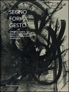 Segno, forma, gesto. Opere su carta dalla collezione della Galleria civica di Modena. Catalogo della mostra (Città di Castello, 23 agosto-11 novembre 2014)