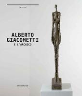 Alberto Giacometti e l'arcaico. A un passo dal tempo. Catalogo della mostra (Nuoro, 24 ottobre 2014-25 gennaio 2015). Ediz. italiana e inglese