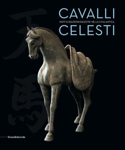 Libro Cavalli celesti. Raffigurazioni equestri nella Cina antica. Catalogo della mostra (Torino, 20 novembre 2014-22 febbraio 2015)
