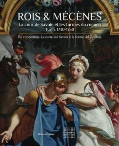 Roi & Mécenes. La cour de Savoie et les formes du rococo. Turin 1730-1750. Ediz. francese e italiana