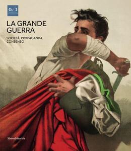 La grande guerra. Catalogo della mostra (Napoli, 1º aprile-23 agosto 2015). Vol. 3: Società, propaganda e consenso.