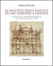 La facciata della basilica di San Lorenzo a Firenze. I progetti da Michelangelo al concorso del 1900. Catalogo della mostra