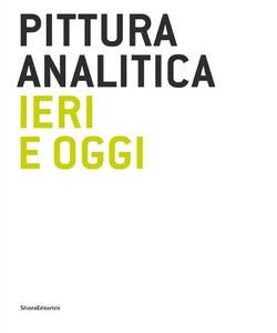 Pittura analitica ieri e oggi. Catalogo della mostra (Milano, 11 giugno-31 luglio 2015). Ediz. italiana e inglese