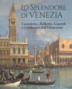 Libro Lo splendore di Venezia. Canaletto, Bellotto, Guardi e i vedutisti dell'Ottocento
