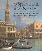 Lo splendore di Venezia. Canaletto, Bellotto, Guardi e i vedutisti dell'Ottocento