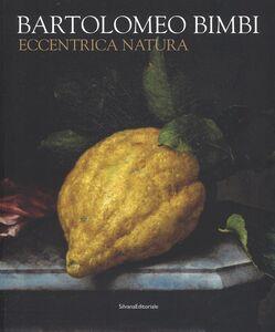 Libro Bartolomeo Bimbi. Eccentrica natura. Catalogo della mostra (Torino, 29 gennaio-11 arile 2016)