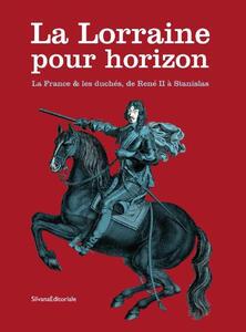 La Lorraine pour horizon. La France et les duchés, de René II à Stanislas. Catalogo della mostra (Nancy, 18 giugno-31 dicembre 2016)