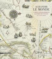 Agrandir le monde. Cartes géographiques et livres de voyage (XVe-XVIIIe siècle)