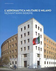 Foto Cover di L' aeronautica militare e Milano. Novant'anni insieme, Libro di Pietro De Carlini, edito da Silvana