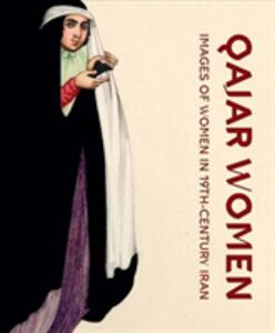 Qajar women. Images of women in 19th-century Iran. Catalogue of the exhibition (Doha, april 2015-june 2016). Ediz. illustrata