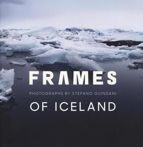 Frames of Iceland. Photographs by Stefano Guindani. Ediz. italiana e inglese