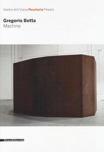 Gregorio Botta. Machina. Catalogo della mostra (Pesaro, 26 novembre 2016-31 gennaio 2017). Ediz. a colori