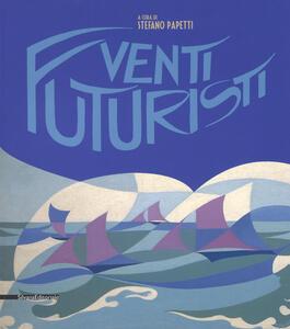 Venti futuristi. Catalogo della mostra (Senigallia, 13 aprile-2 luglio 2017). Ediz. a colori