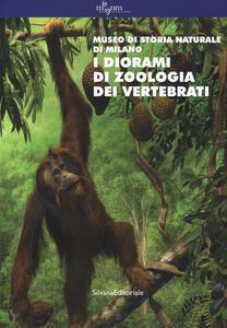 I diorami di zoologia dei vertebrati. Museo di storia naturale di Milano. Ediz. a colori