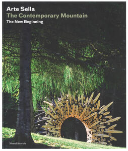 Arte Sella. The contemporary mountain. The new beginning. Ediz. italiana e inglese