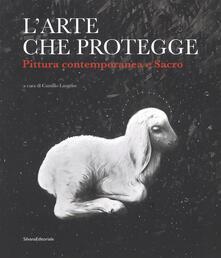 L' arte che protegge. Pittura contemporanea e sacro. Catalogo della mostra (Ascoli Piceno, 8 dicembre 2018-13 gennaio 2019). Ediz. a colori - copertina