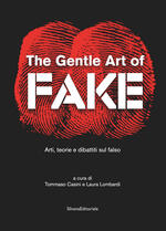 The gentle art of fake. Arti, teorie e dibattiti sul falso. Ediz. illustrata