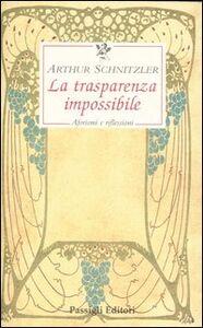Foto Cover di La trasparenza impossibile. Aforismi e riflessioni, Libro di Arthur Schnitzler, edito da Passigli