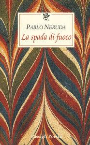 Foto Cover di La spada di fuoco, Libro di Pablo Neruda, edito da Passigli