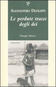 Libro Le perdute tracce degli dei Alessandro Defilippi