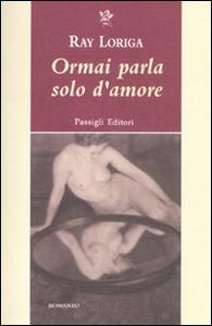 Libro Ormai parla solo d'amore Ray Loriga